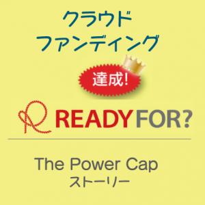 クラウドファンディング 達成! READY FOR? The Power Cap ストーリー